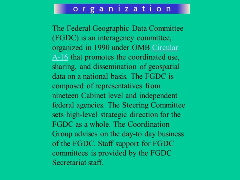The Federal Geographic Data Committee (FGDC) is an interagency committee, organized in 1990 under OMB Circular A-16 that promotes the coordinated use,