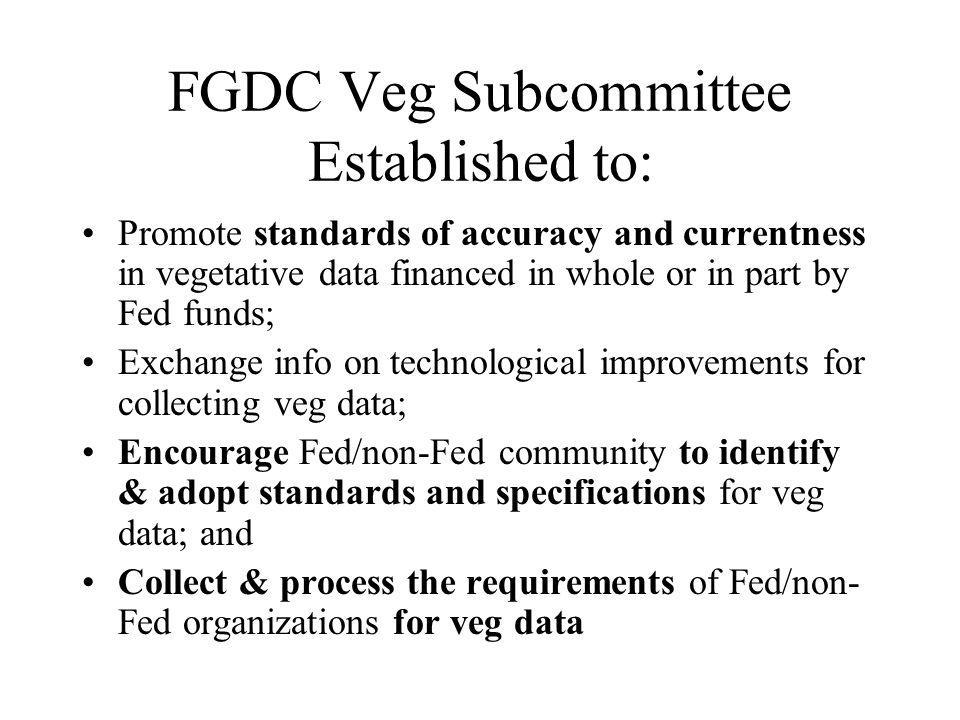 FGDC Veg Subcommittee Established to: Promote standards of accuracy and currentness in vegetative data financed in whole or in part by Fed funds; Exchange info on technological improvements for collecting veg data; Encourage Fed/non-Fed community to identify & adopt standards and specifications for veg data; and Collect & process the requirements of Fed/non- Fed organizations for veg data
