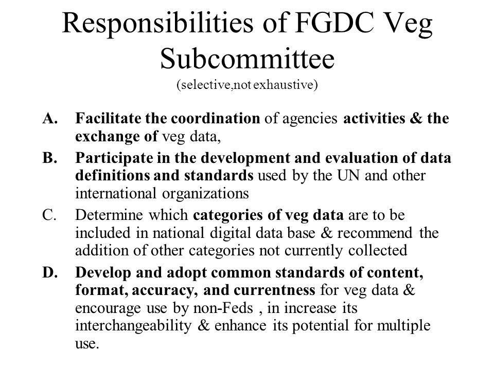 Responsibilities of FGDC Veg Subcommittee (selective,not exhaustive) A.Facilitate the coordination of agencies activities & the exchange of veg data, B.Participate in the development and evaluation of data definitions and standards used by the UN and other international organizations C.Determine which categories of veg data are to be included in national digital data base & recommend the addition of other categories not currently collected D.Develop and adopt common standards of content, format, accuracy, and currentness for veg data & encourage use by non-Feds, in increase its interchangeability & enhance its potential for multiple use.
