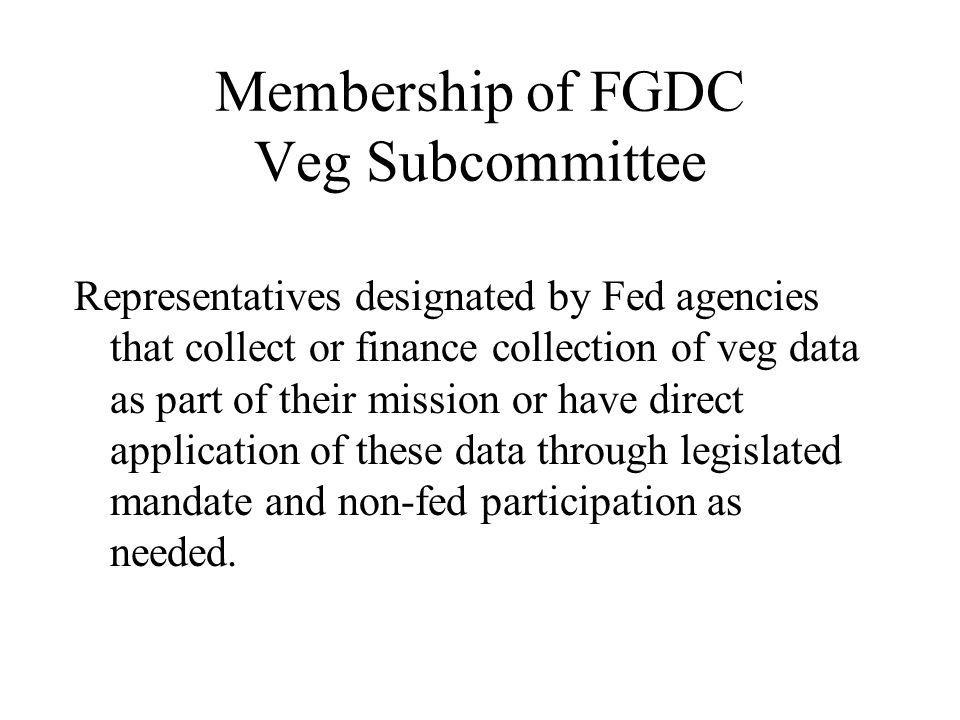 Membership of FGDC Veg Subcommittee Representatives designated by Fed agencies that collect or finance collection of veg data as part of their mission or have direct application of these data through legislated mandate and non-fed participation as needed.
