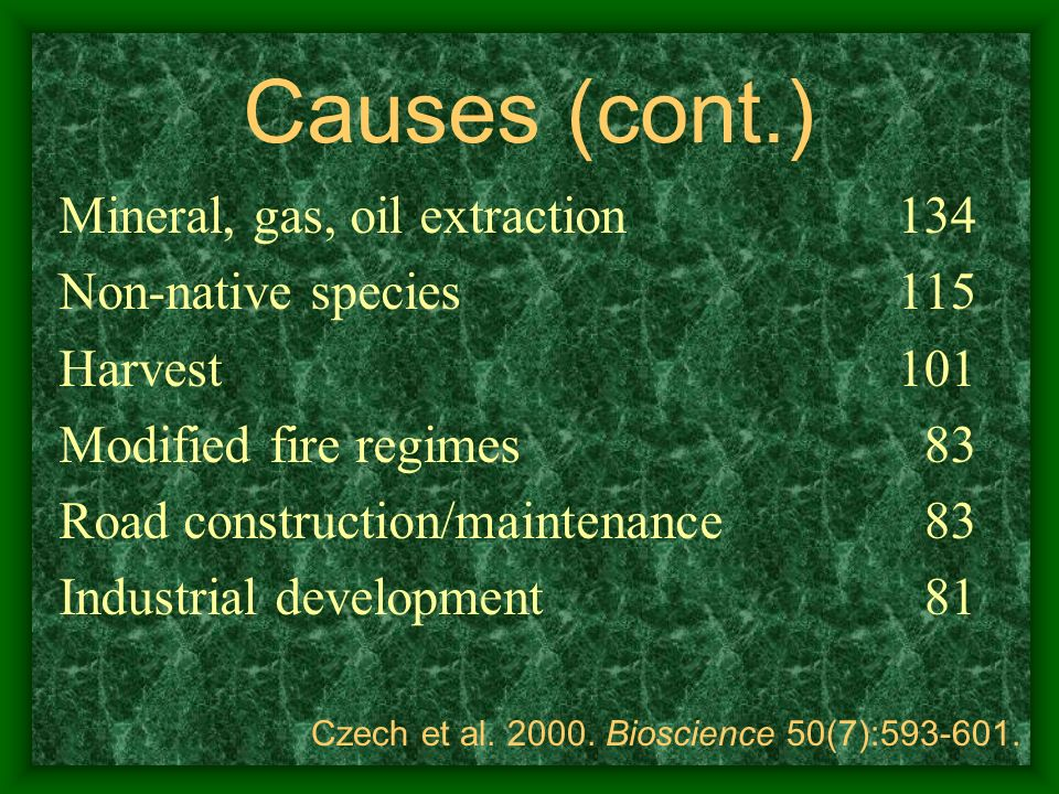 Causes (cont.) Mineral, gas, oil extraction Non-native species Harvest Modified fire regimes Road construction/maintenance Industrial development 134