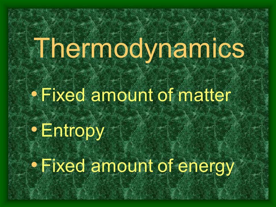 Thermodynamics Fixed amount of matter Entropy Fixed amount of energy
