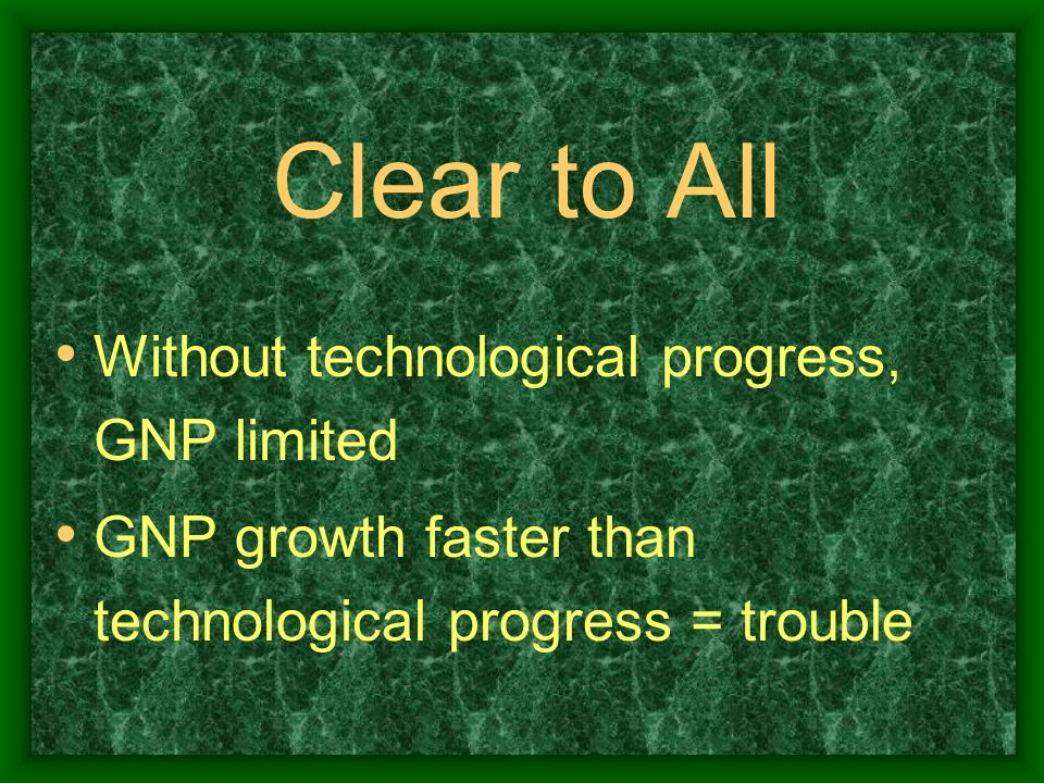 Clear to All Without technological progress, GNP limited GNP growth faster than technological progress = trouble