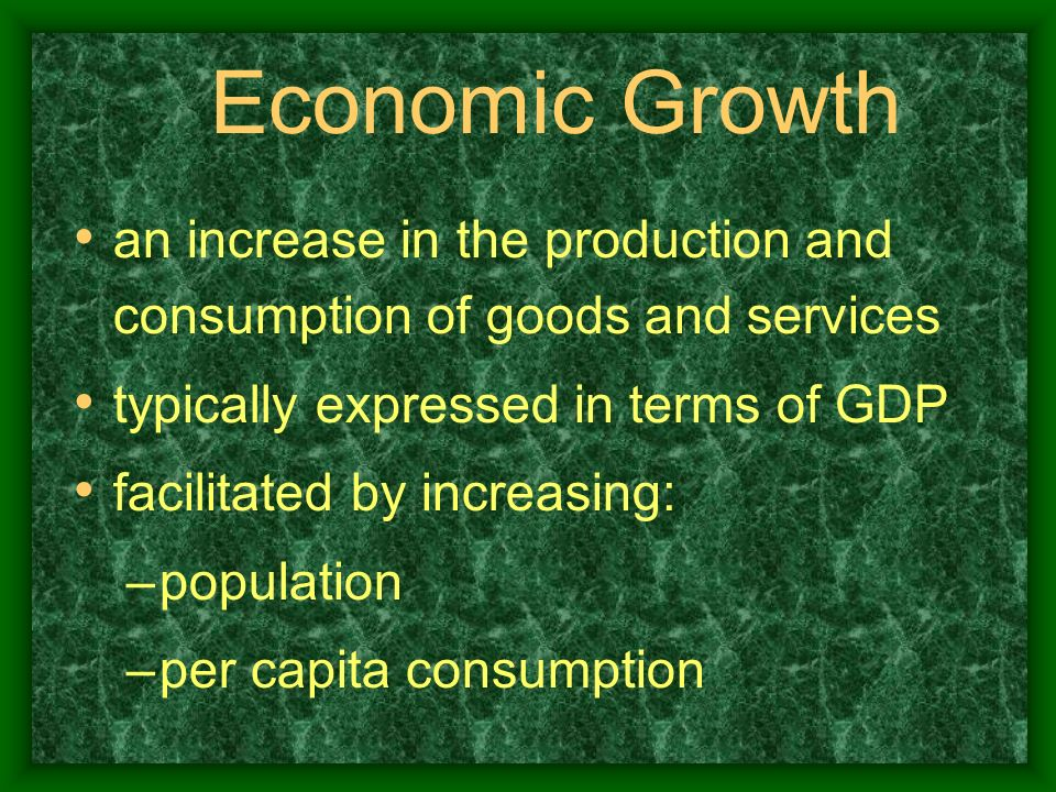 Economic Growth an increase in the production and consumption of goods and services typically expressed in terms of GDP facilitated by increasing: –po