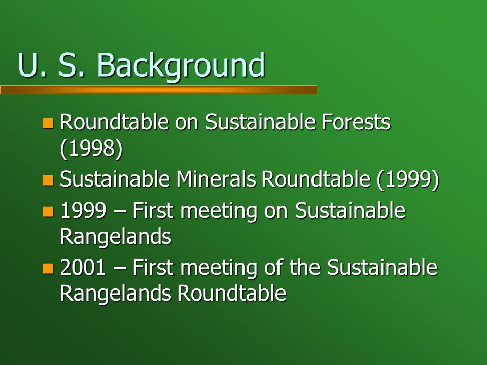 U. S. Background Roundtable on Sustainable Forests (1998) Roundtable on Sustainable Forests (1998) Sustainable Minerals Roundtable (1999) Sustainable