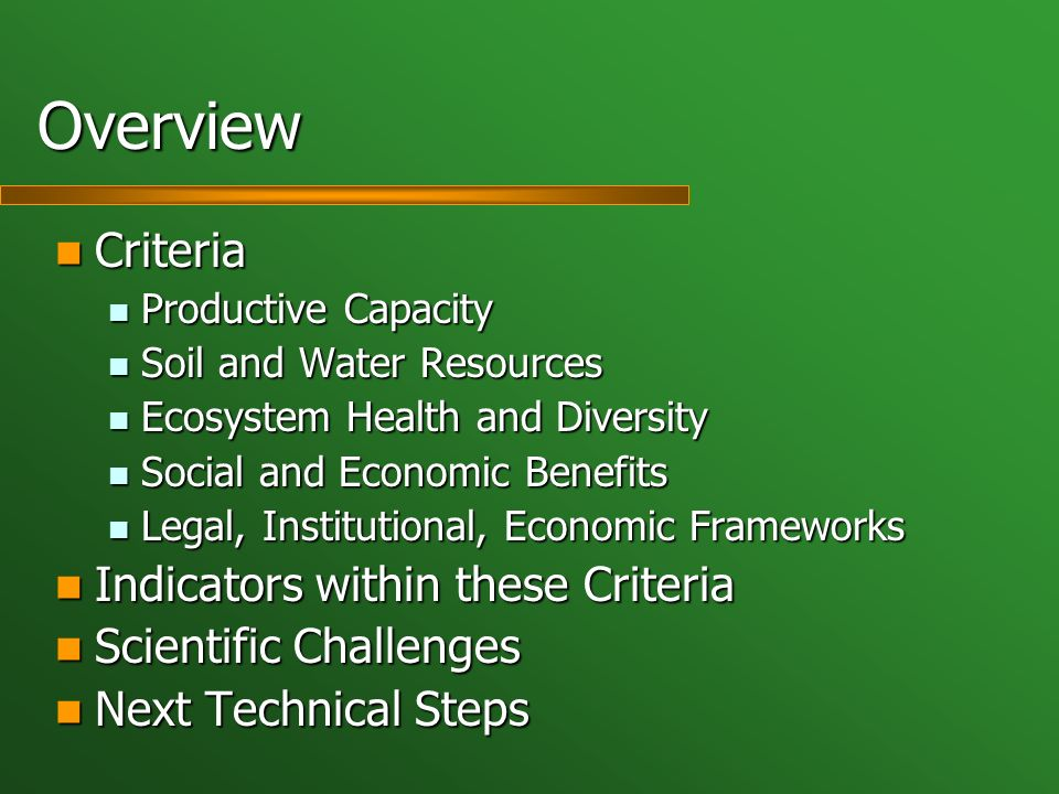 Overview Criteria Criteria Productive Capacity Productive Capacity Soil and Water Resources Soil and Water Resources Ecosystem Health and Diversity Ecosystem Health and Diversity Social and Economic Benefits Social and Economic Benefits Legal, Institutional, Economic Frameworks Legal, Institutional, Economic Frameworks Indicators within these Criteria Indicators within these Criteria Scientific Challenges Scientific Challenges Next Technical Steps Next Technical Steps