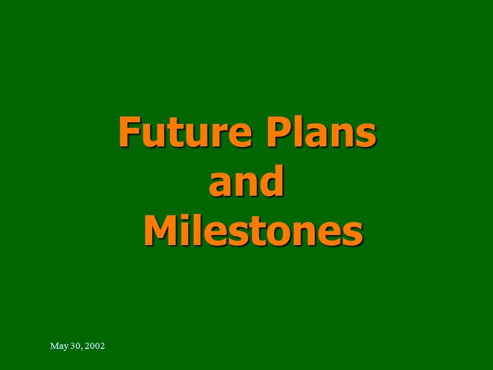 May 30, 2002 Future Plans and Milestones