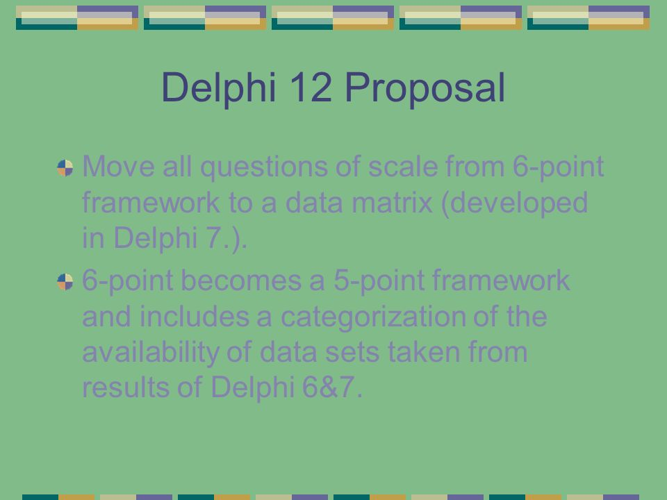 Delphi 12 Proposal Move all questions of scale from 6-point framework to a data matrix (developed in Delphi 7.). 6-point becomes a 5-point framework a