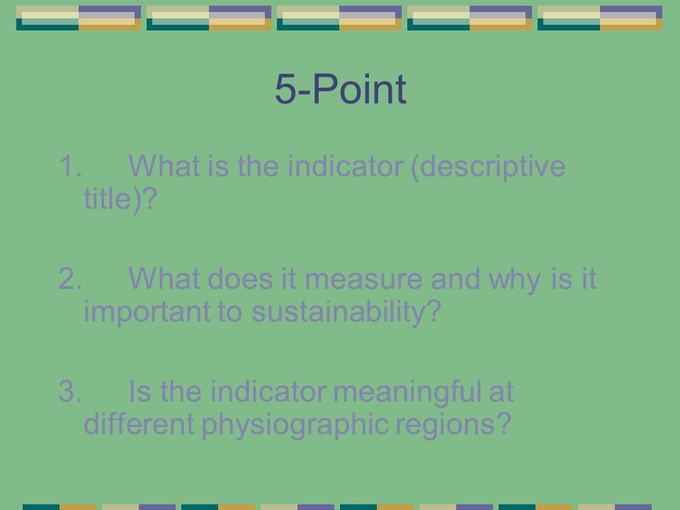 5-Point 1. What is the indicator (descriptive title)? 2. What does it measure and why is it important to sustainability? 3. Is the indicator meaningfu