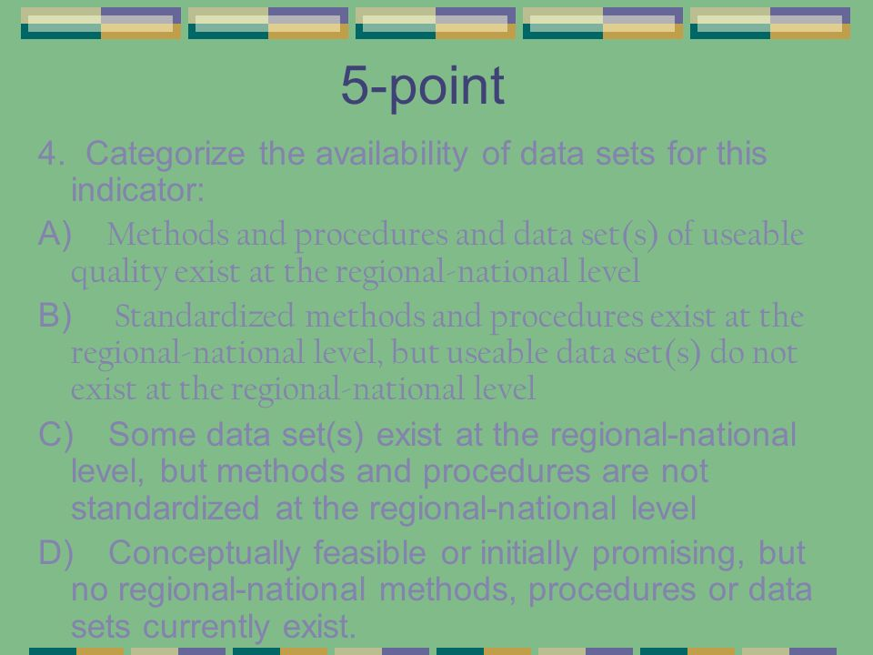 5-point 4. Categorize the availability of data sets for this indicator: A) Methods and procedures and data set(s) of useable quality exist at the regi