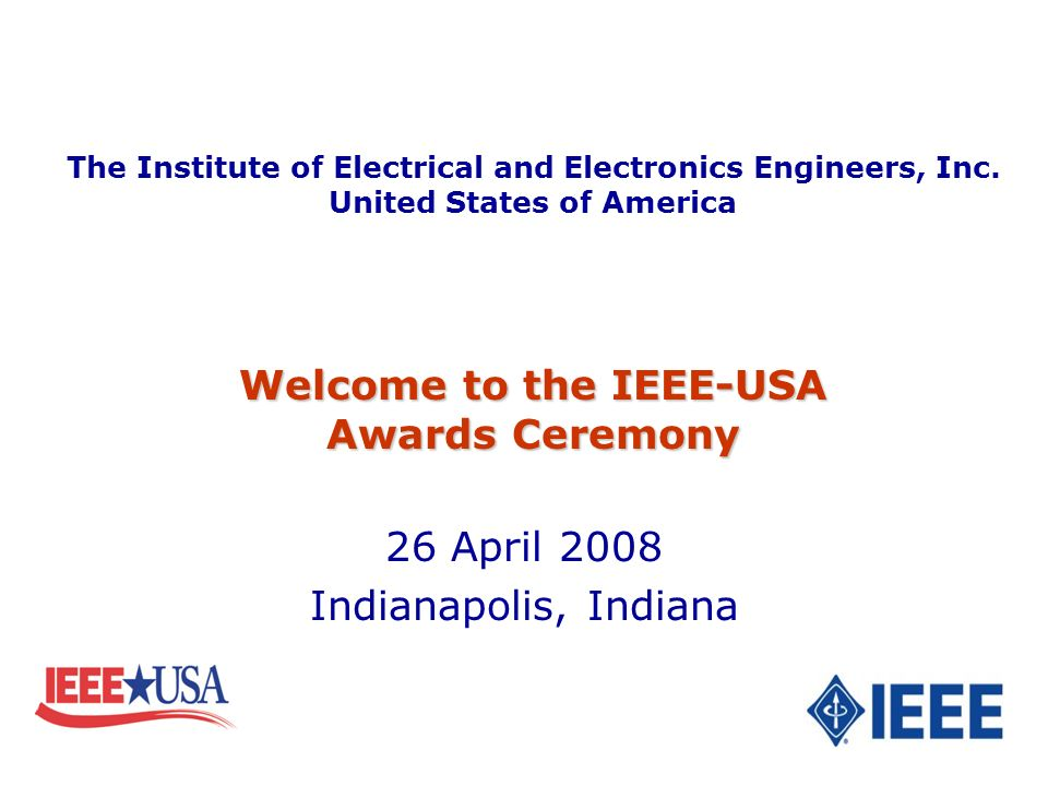 26 April 2008 Indianapolis, Indiana Welcome to the IEEE-USA Awards Ceremony The Institute of Electrical and Electronics Engineers, Inc.