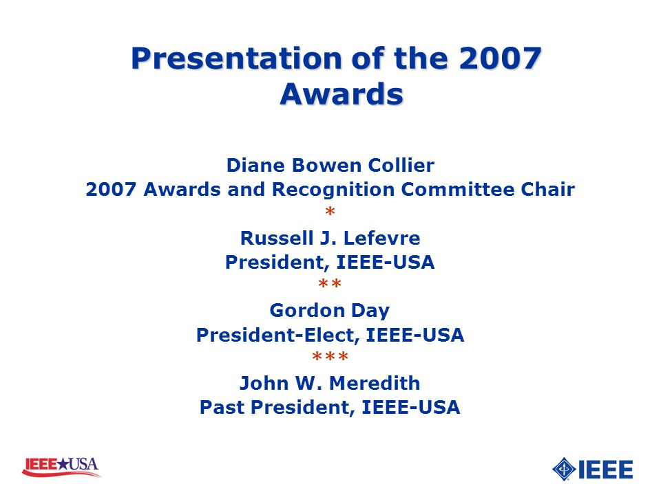 Diane Bowen Collier 2007 Awards and Recognition Committee Chair * Russell J. Lefevre President, IEEE-USA ** Gordon Day President-Elect, IEEE-USA *** J