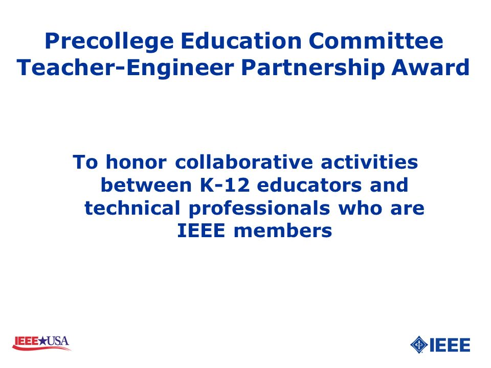 To honor collaborative activities between K-12 educators and technical professionals who are IEEE members Precollege Education Committee Teacher-Engin