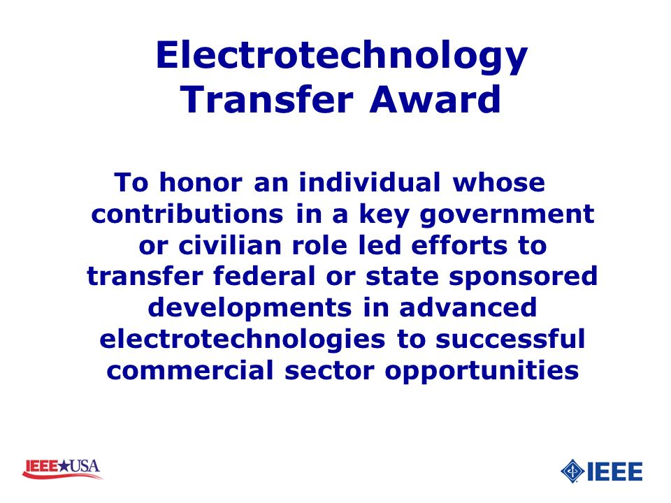 Electrotechnology Transfer Award To honor an individual whose contributions in a key government or civilian role led efforts to transfer federal or state sponsored developments in advanced electrotechnologies to successful commercial sector opportunities