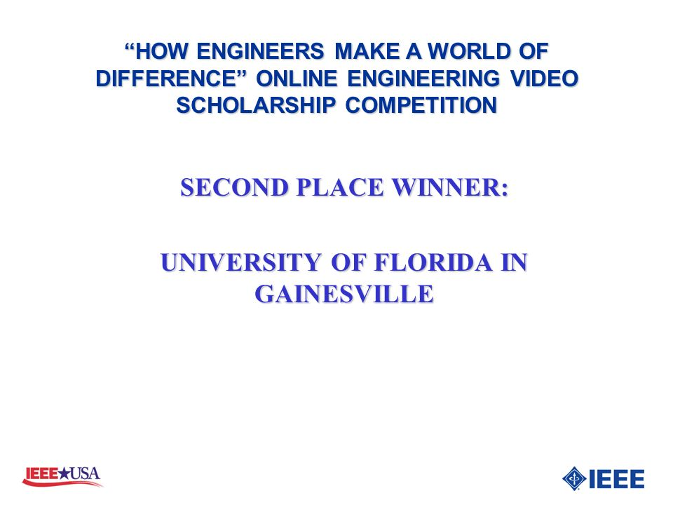 SECOND PLACE WINNER: UNIVERSITY OF FLORIDA IN GAINESVILLE HOW ENGINEERS MAKE A WORLD OF DIFFERENCE ONLINE ENGINEERING VIDEO SCHOLARSHIP COMPETITION