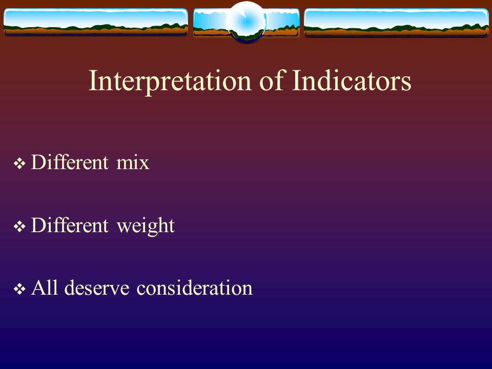 Interpretation of Indicators Different mix Different weight All deserve consideration