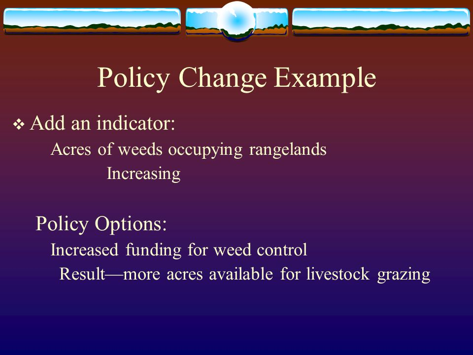 Policy Change Example Add an indicator: Acres of weeds occupying rangelands Increasing Policy Options: Increased funding for weed control Resultmore acres available for livestock grazing