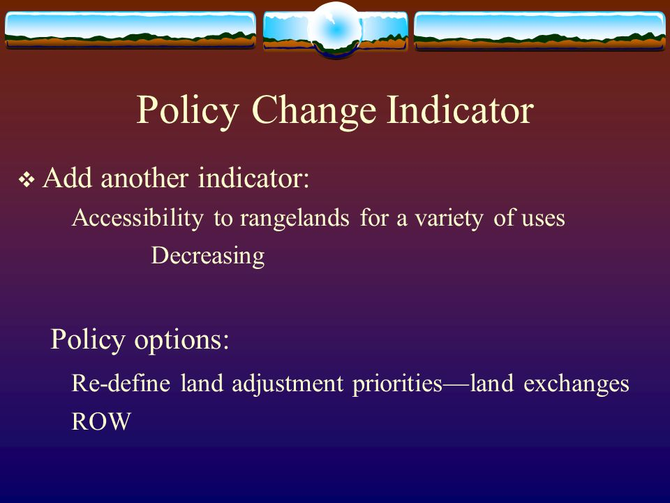 Policy Change Indicator Add another indicator: Accessibility to rangelands for a variety of uses Decreasing Policy options: Re-define land adjustment prioritiesland exchanges ROW