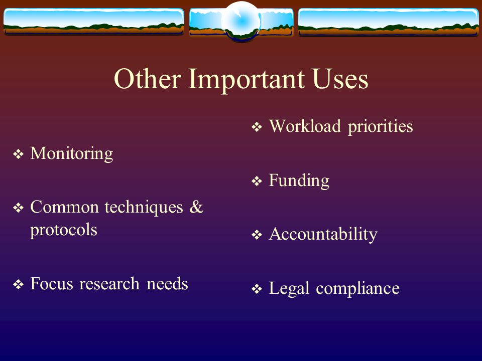 Other Important Uses Monitoring Common techniques & protocols Focus research needs Workload priorities Funding Accountability Legal compliance