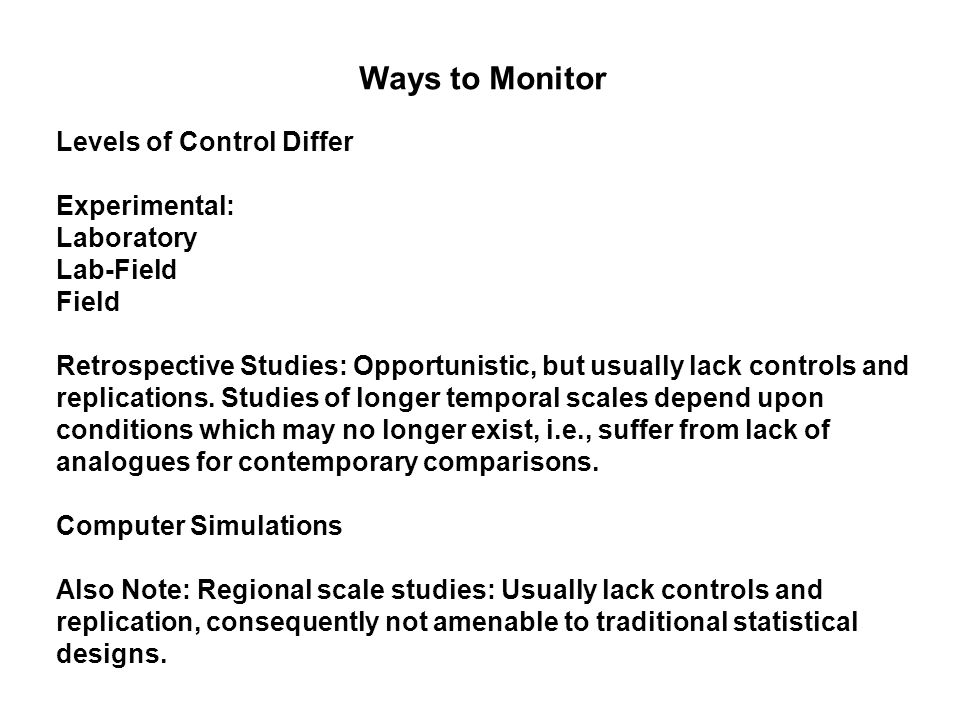 Ways to Monitor Levels of Control Differ Experimental: Laboratory Lab-Field Field Retrospective Studies: Opportunistic, but usually lack controls and replications.