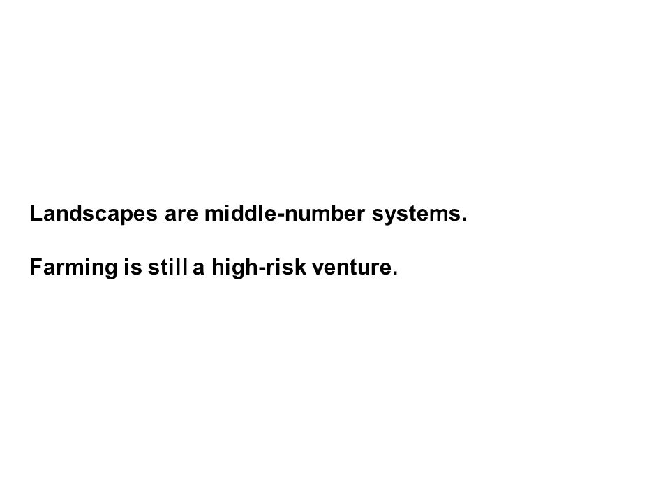 Landscapes are middle-number systems. Farming is still a high-risk venture.
