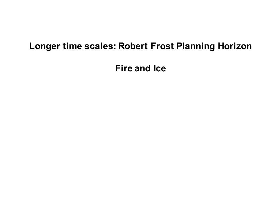 Longer time scales: Robert Frost Planning Horizon Fire and Ice