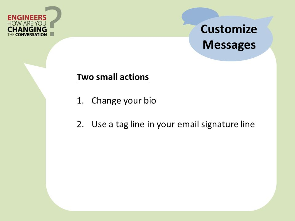 Two small actions 1.Change your bio 2.Use a tag line in your  signature line Customize Messages