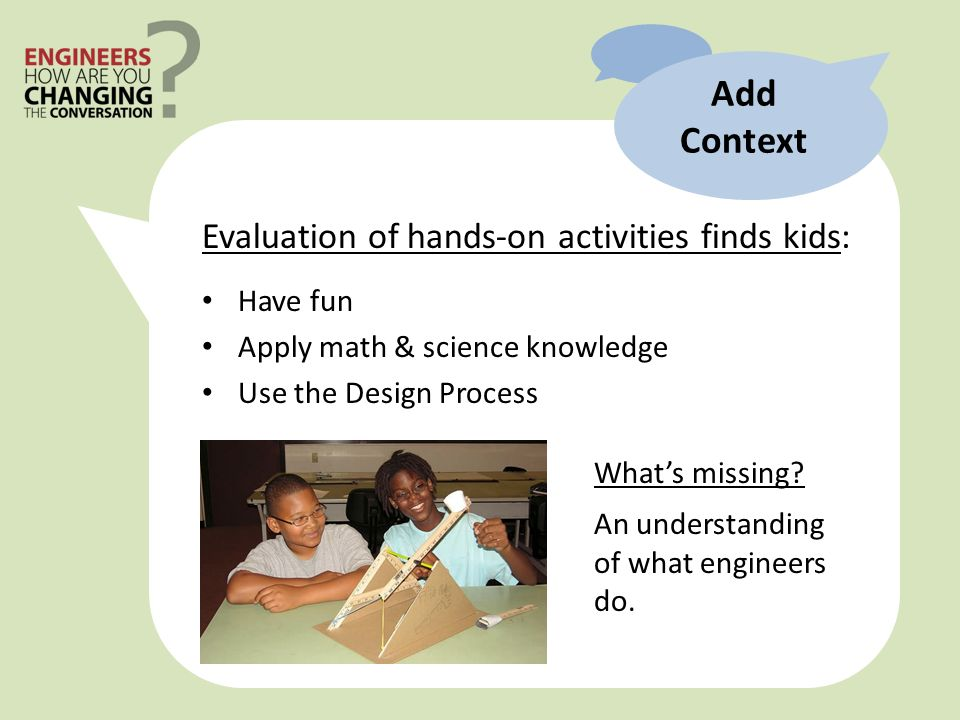 Add Context Evaluation of hands-on activities finds kids: Have fun Apply math & science knowledge Use the Design Process Whats missing.