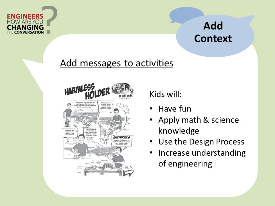 Kids will: Have fun Apply math & science knowledge Use the Design Process Increase understanding of engineering Add Context Add messages to activities