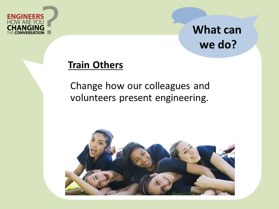Train Others What can we do Change how our colleagues and volunteers present engineering.
