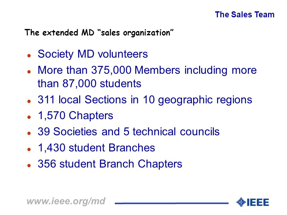 www.ieee.org/md The Sales Team l Society MD volunteers l More than 375,000 Members including more than 87,000 students l 311 local Sections in 10 geog