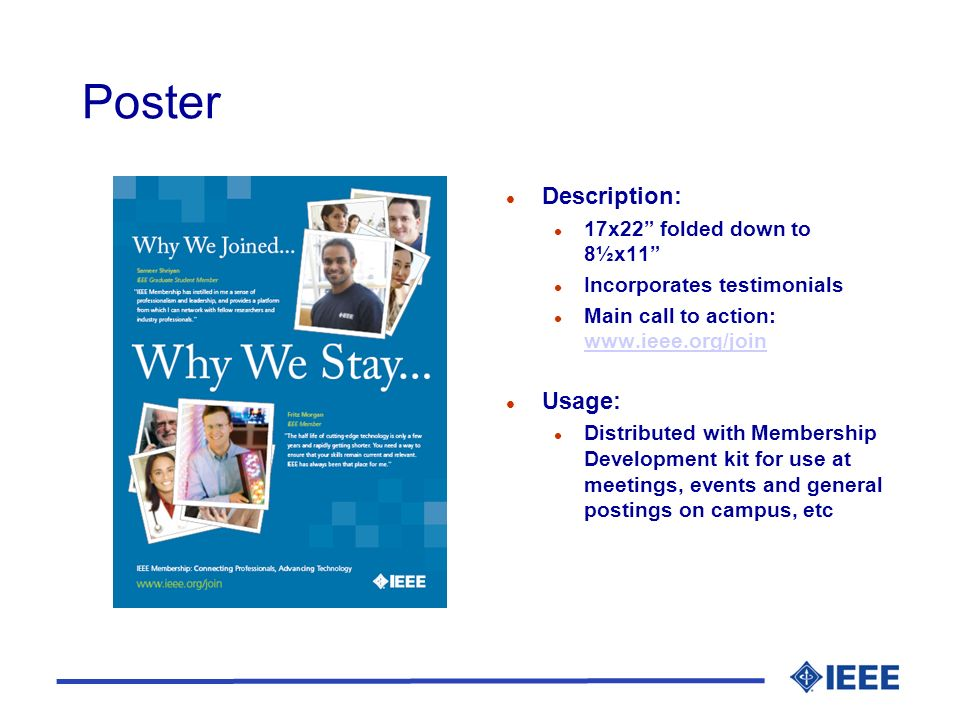 Poster l Description: l 17x22 folded down to 8½x11 l Incorporates testimonials l Main call to action: www.ieee.org/join www.ieee.org/join l Usage: l Distributed with Membership Development kit for use at meetings, events and general postings on campus, etc