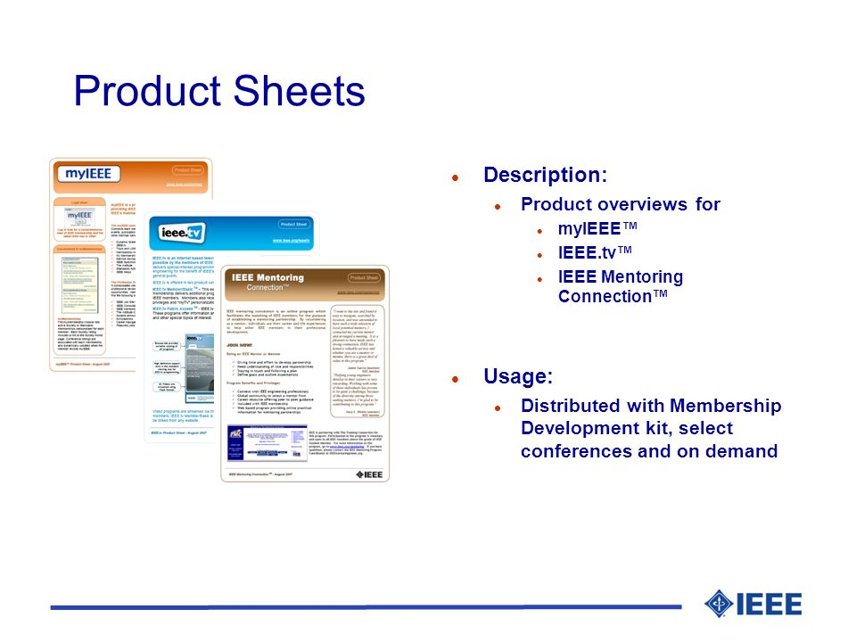 Product Sheets l Description: l Product overviews for l myIEEE l IEEE.tv l IEEE Mentoring Connection l Usage: l Distributed with Membership Development kit, select conferences and on demand