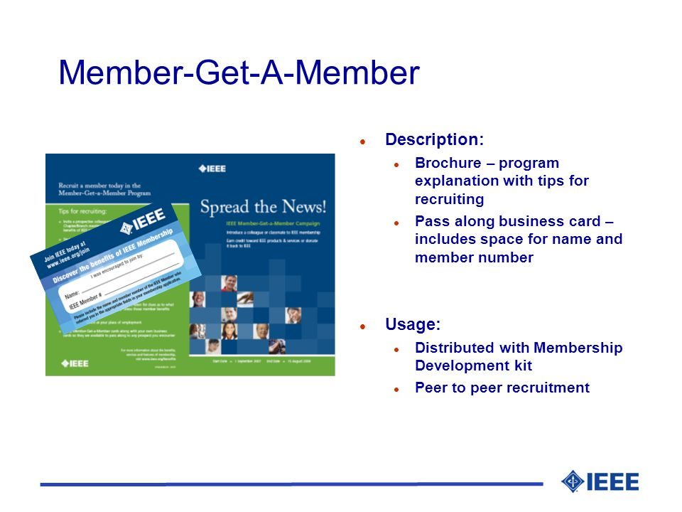 Member-Get-A-Member l Description: l Brochure – program explanation with tips for recruiting l Pass along business card – includes space for name and member number l Usage: l Distributed with Membership Development kit l Peer to peer recruitment