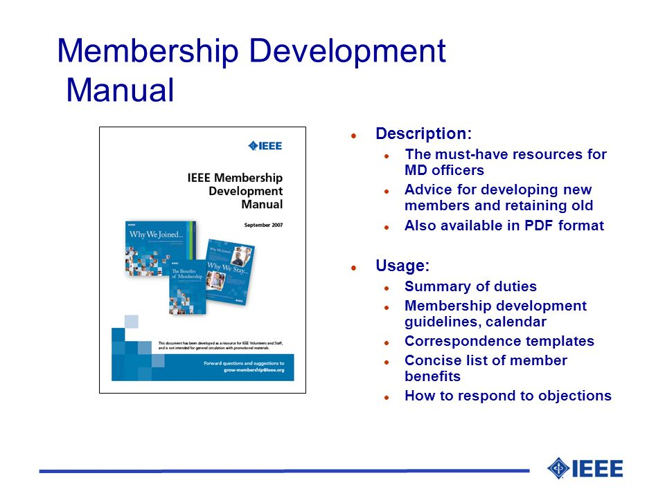 Membership Development Manual l Description: l The must-have resources for MD officers l Advice for developing new members and retaining old l Also available in PDF format l Usage: l Summary of duties l Membership development guidelines, calendar l Correspondence templates l Concise list of member benefits l How to respond to objections
