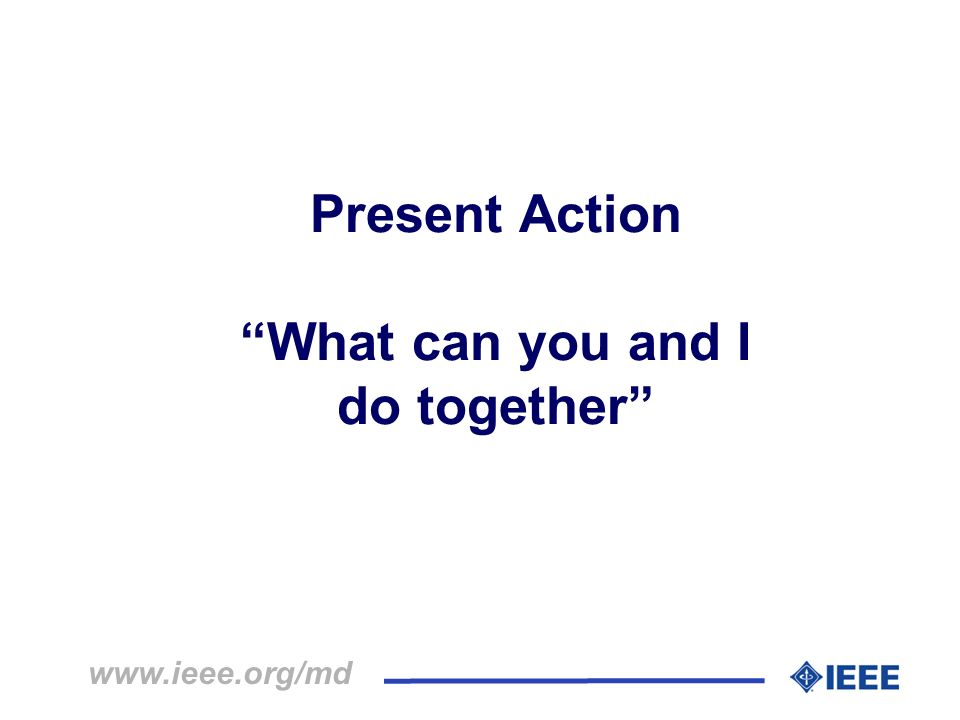 Present Action What can you and I do together www.ieee.org/md