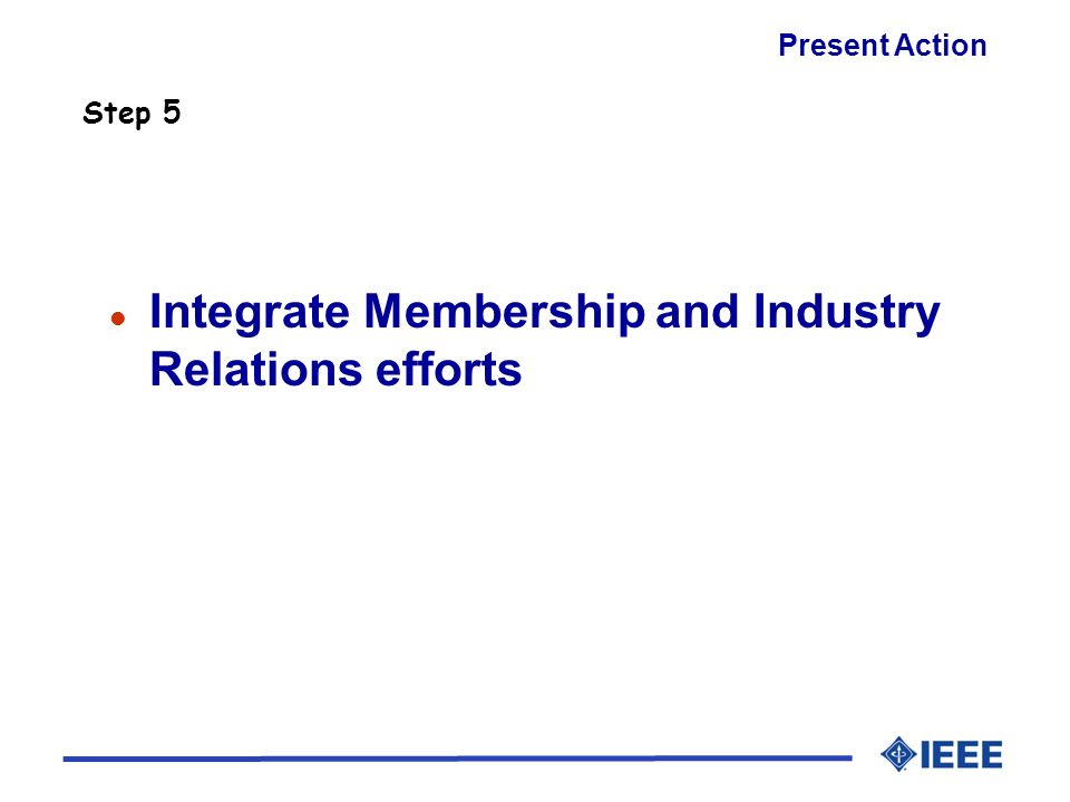 l Integrate Membership and Industry Relations efforts Step 5 Present Action