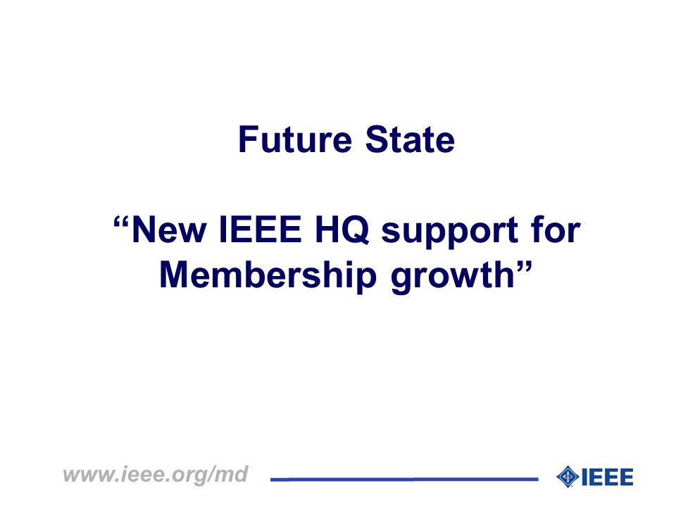 Future State New IEEE HQ support for Membership growth www.ieee.org/md