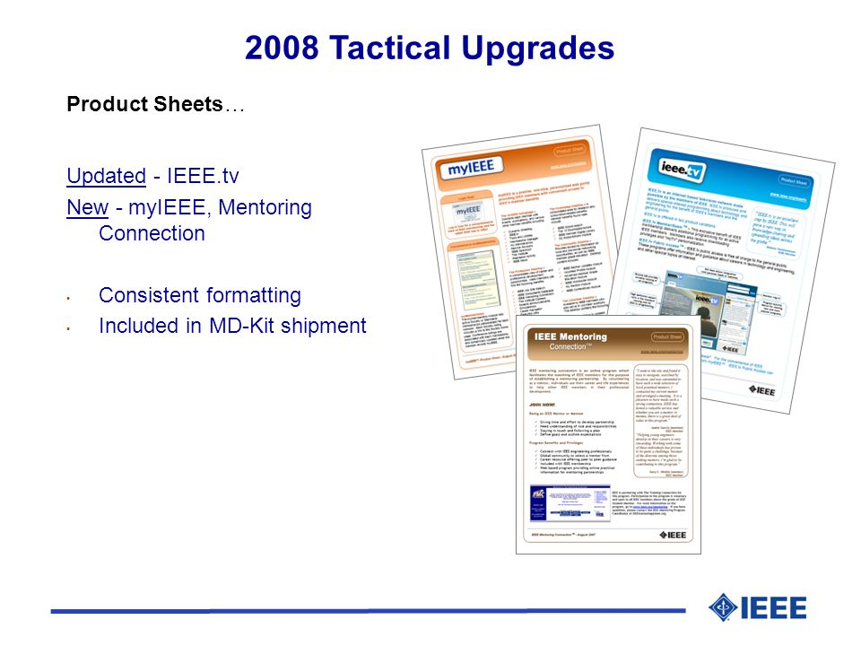 Updated - IEEE.tv New - myIEEE, Mentoring Connection Consistent formatting Included in MD-Kit shipment Product Sheets… 2008 Tactical Upgrades