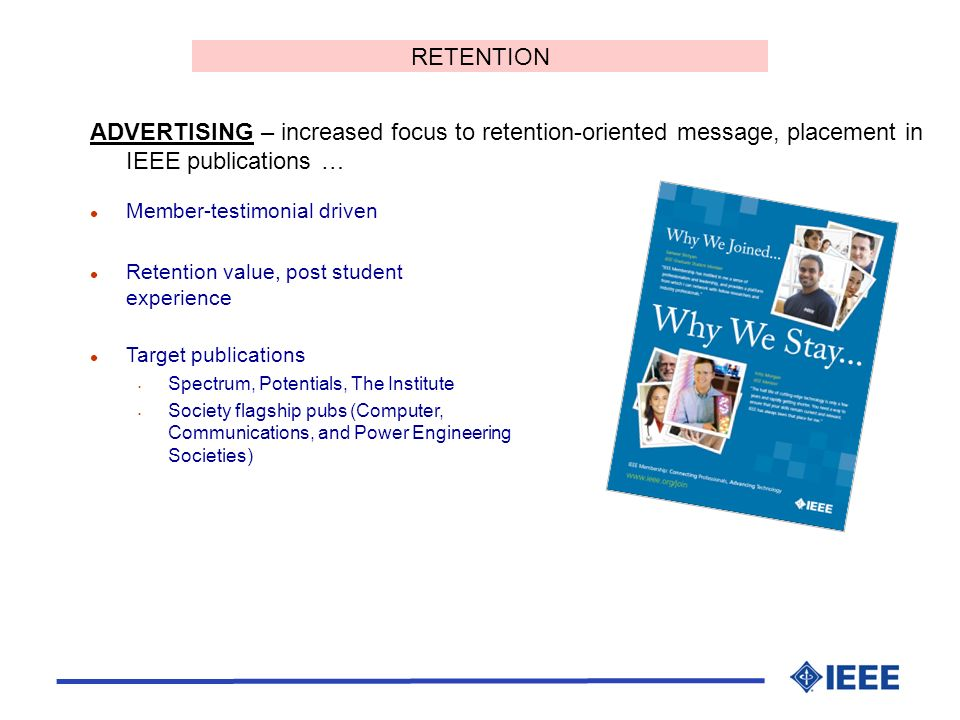 ADVERTISING – increased focus to retention-oriented message, placement in IEEE publications … l Member-testimonial driven l Retention value, post student experience l Target publications Spectrum, Potentials, The Institute Society flagship pubs (Computer, Communications, and Power Engineering Societies) RETENTION