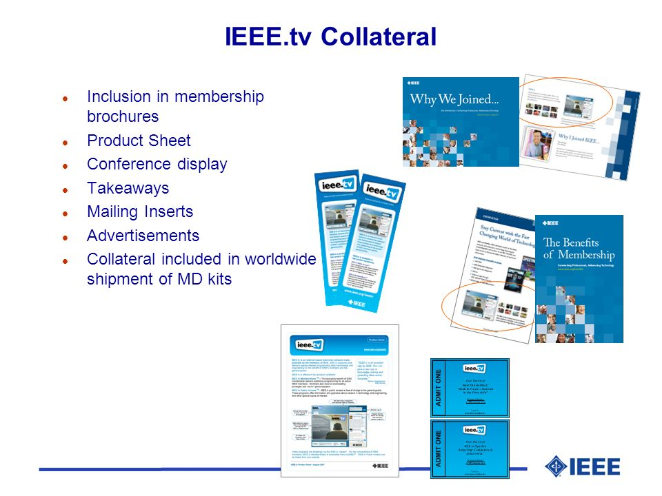 IEEE.tv Collateral l Inclusion in membership brochures l Product Sheet l Conference display l Takeaways l Mailing Inserts l Advertisements l Collateral included in worldwide shipment of MD kits