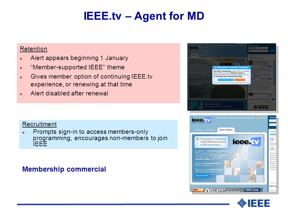 Retention l Alert appears beginning 1 January l Member-supported IEEE theme l Gives member option of continuing IEEE.tv experience, or renewing at that time l Alert disabled after renewal Recruitment l Prompts sign-in to access members-only programming, encourages non-members to join IEEE IEEE.tv – Agent for MD Membership commercial