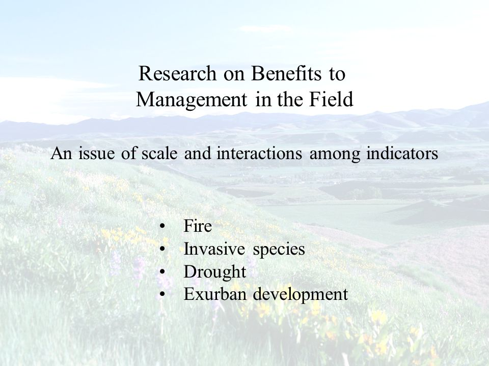 Research on Benefits to Management in the Field An issue of scale and interactions among indicators Fire Invasive species Drought Exurban development