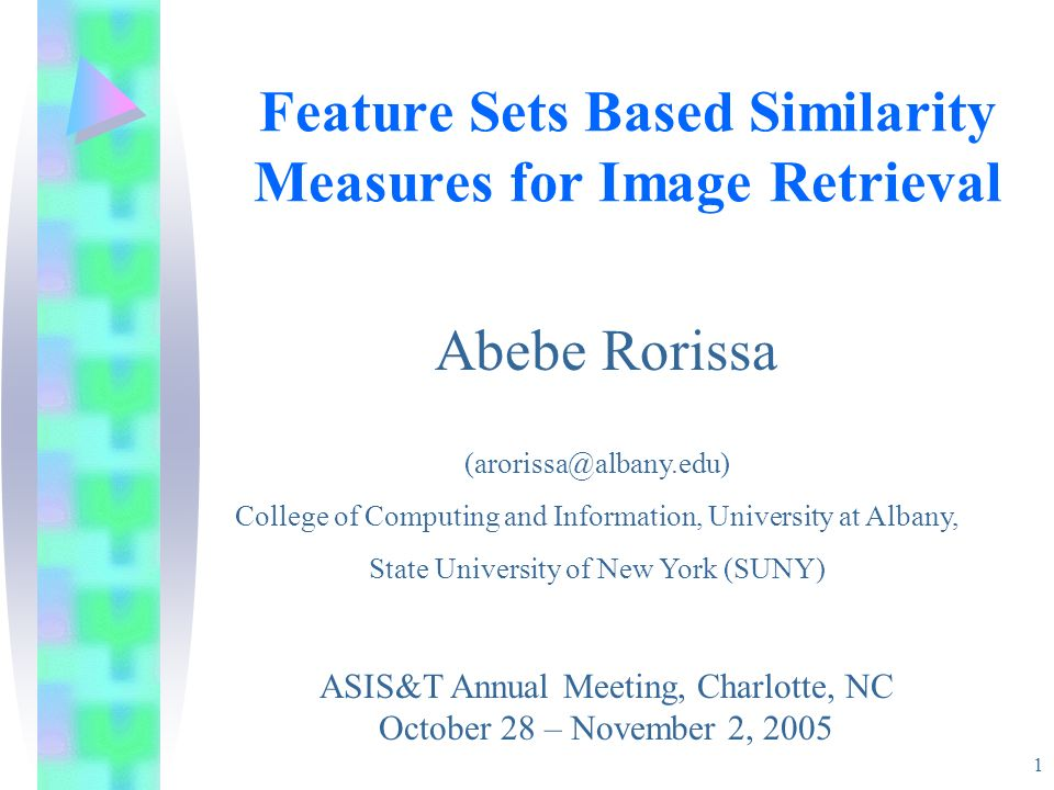 1 Feature Sets Based Similarity Measures for Image Retrieval ASIS&T Annual Meeting, Charlotte, NC October 28 – November 2, 2005 Abebe Rorissa (aroriss