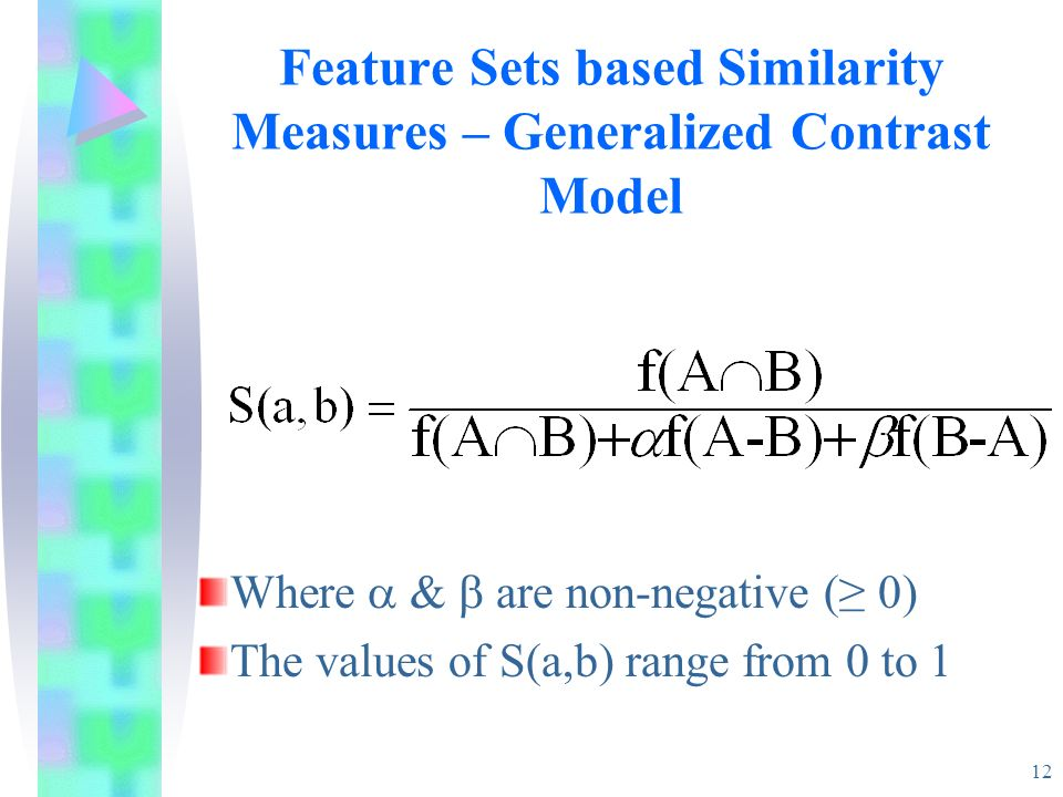 12 Feature Sets based Similarity Measures – Generalized Contrast Model Where & are non-negative ( 0) The values of S(a,b) range from 0 to 1