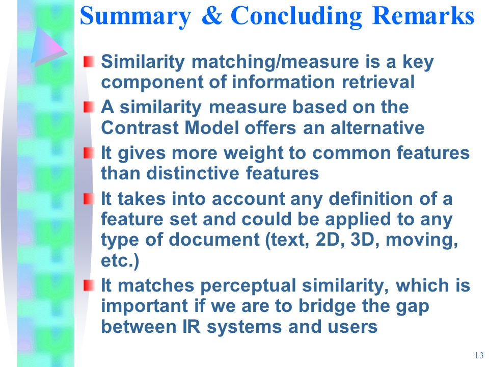 13 Summary & Concluding Remarks Similarity matching/measure is a key component of information retrieval A similarity measure based on the Contrast Mod