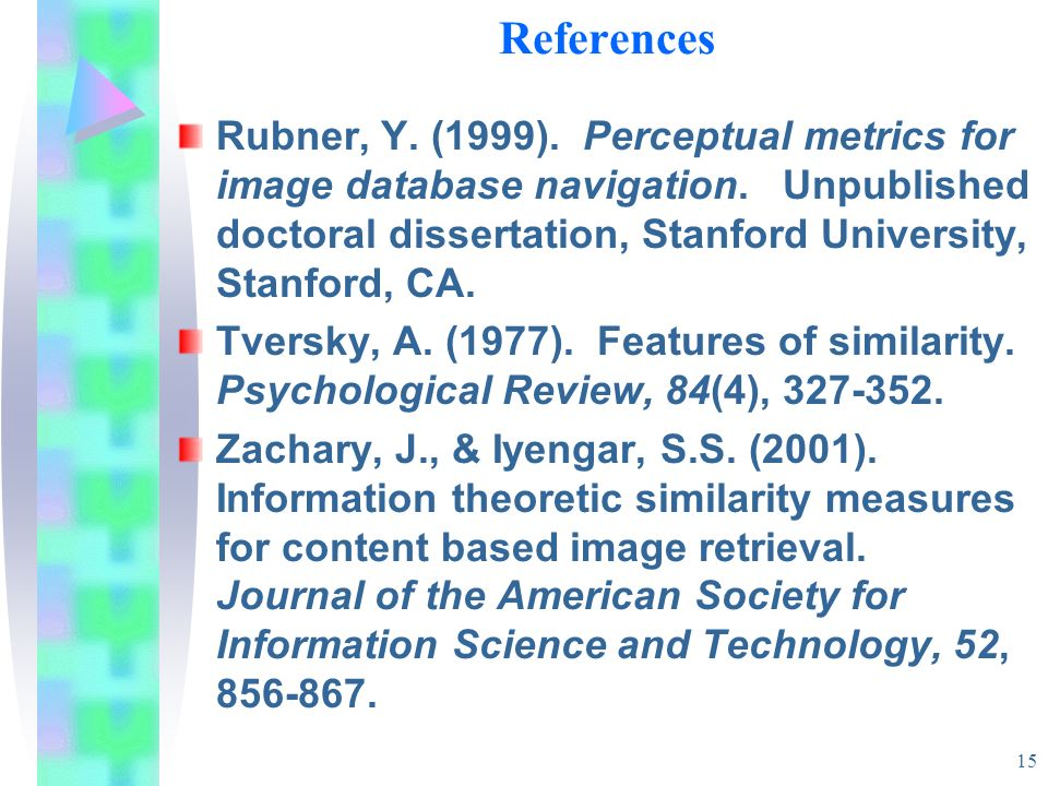 15 References Rubner, Y. (1999). Perceptual metrics for image database navigation. Unpublished doctoral dissertation, Stanford University, Stanford, C
