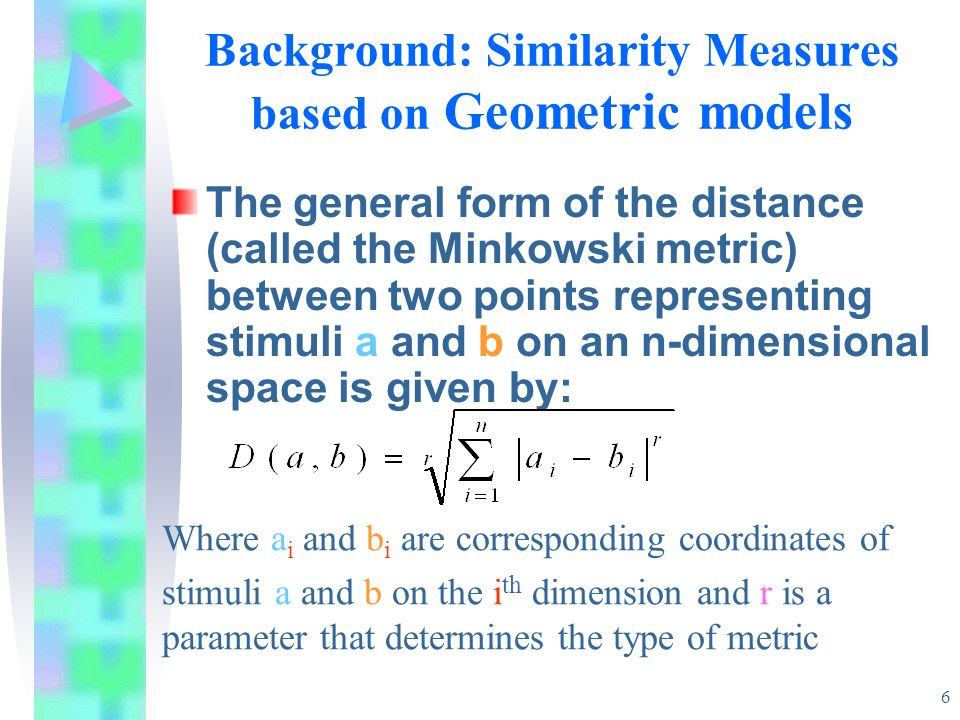 6 Background: Similarity Measures based on Geometric models The general form of the distance (called the Minkowski metric) between two points represen