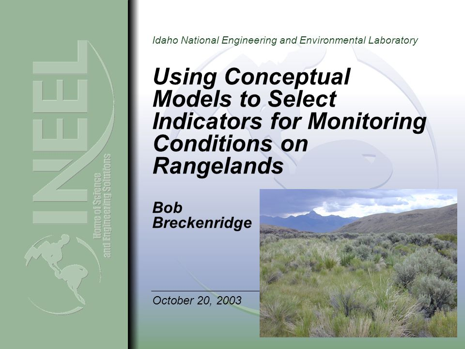 Idaho National Engineering and Environmental Laboratory Using Conceptual Models to Select Indicators for Monitoring Conditions on Rangelands Bob Breckenridge October 20, 2003