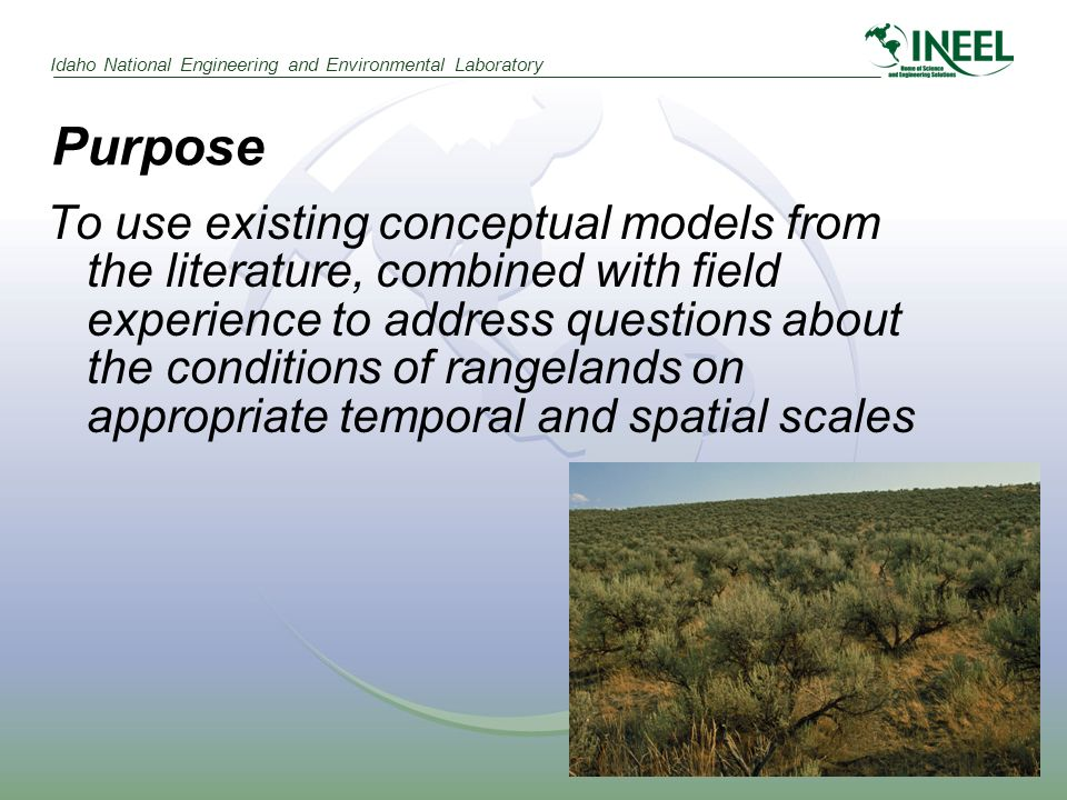 Idaho National Engineering and Environmental Laboratory Purpose To use existing conceptual models from the literature, combined with field experience to address questions about the conditions of rangelands on appropriate temporal and spatial scales